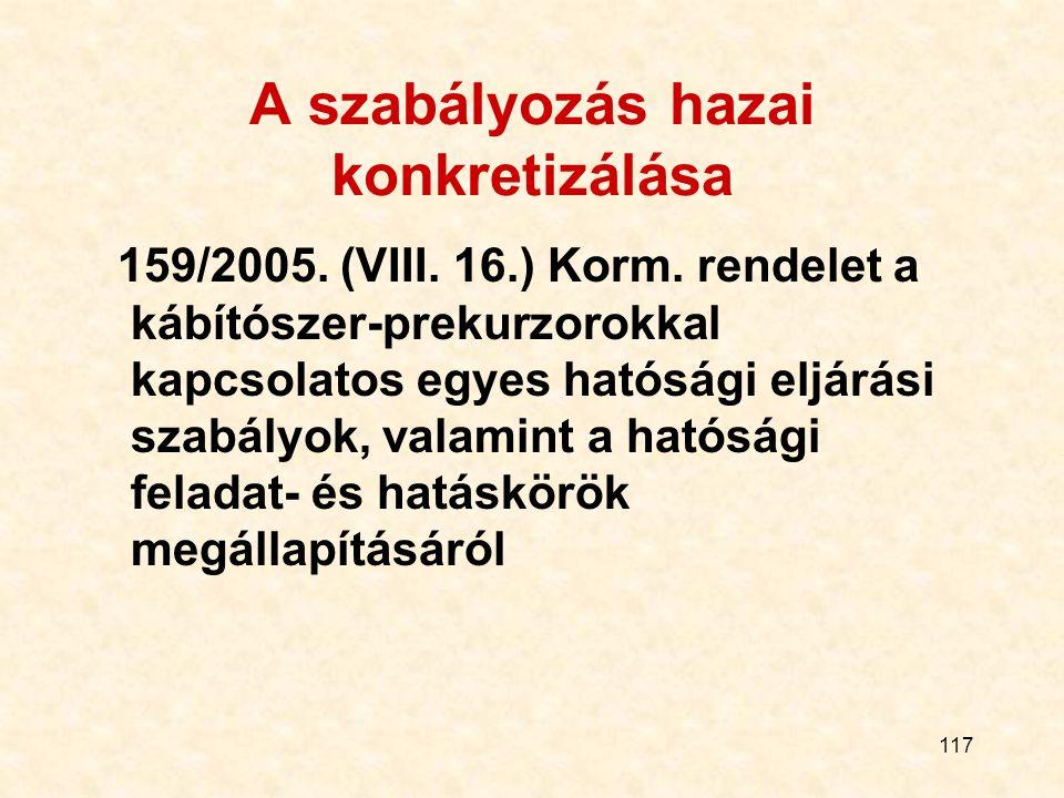 117 A szabályozás hazai konkretizálása 159/2005. (VIII. 16.) Korm. rendelet a kábítószer-prekurzorokkal kapcsolatos egyes hatósági eljárási szabályok,
