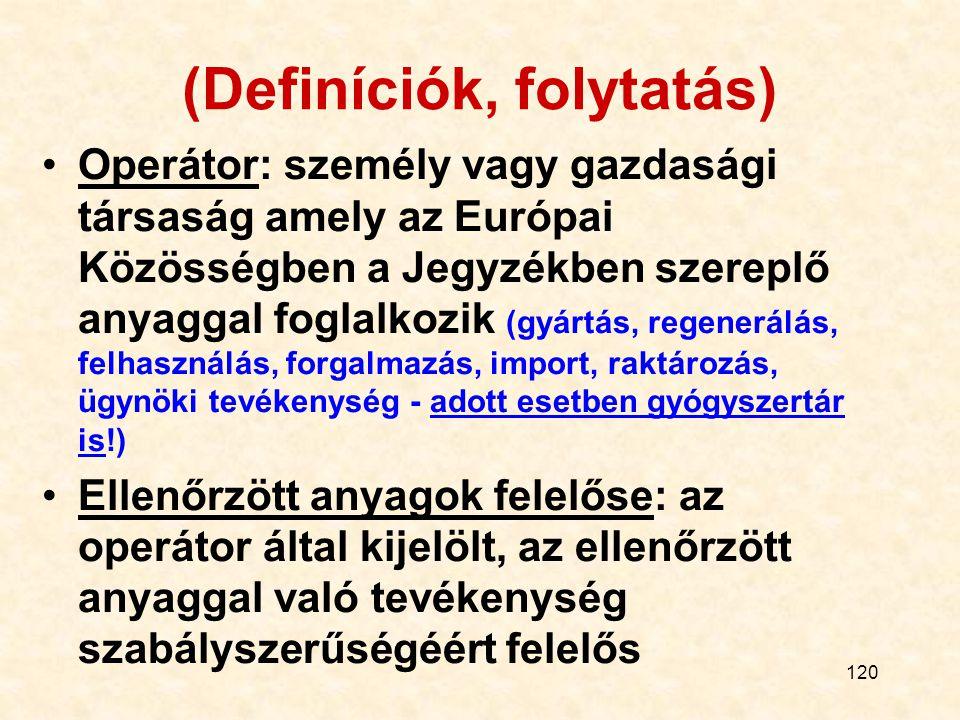 120 (Definíciók, folytatás) Operátor: személy vagy gazdasági társaság amely az Európai Közösségben a Jegyzékben szereplő anyaggal foglalkozik (gyártás