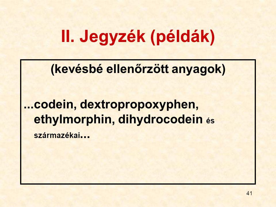 41 II. Jegyzék (példák) (kevésbé ellenőrzött anyagok)...codein, dextropropoxyphen, ethylmorphin, dihydrocodein és származékai...