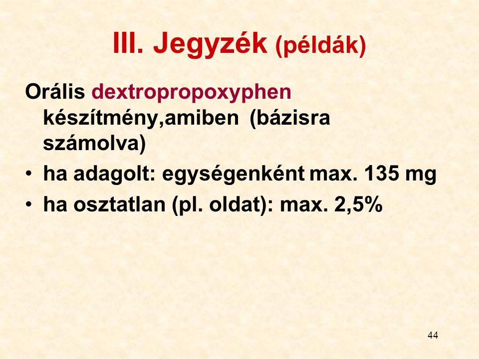 44 III. Jegyzék (példák) Orális dextropropoxyphen készítmény,amiben (bázisra számolva) ha adagolt: egységenként max. 135 mg ha osztatlan (pl. oldat):