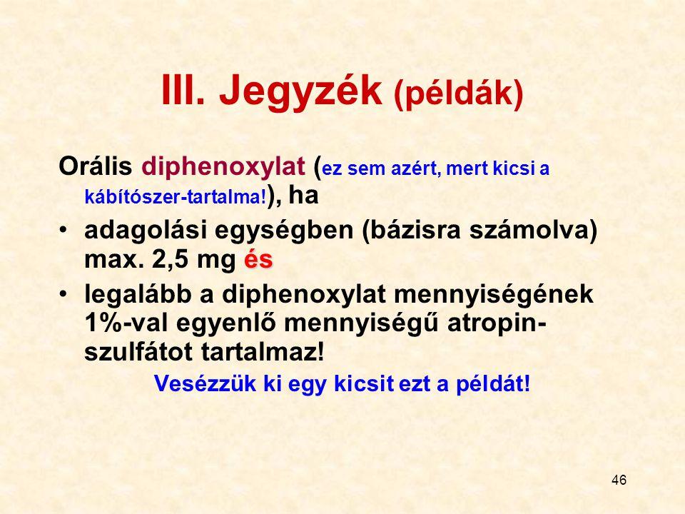 46 III. Jegyzék (példák) Orális diphenoxylat ( ez sem azért, mert kicsi a kábítószer-tartalma! ), ha ésadagolási egységben (bázisra számolva) max. 2,5