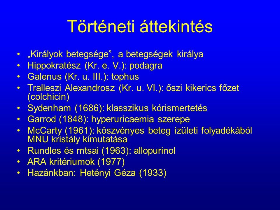"""Történeti áttekintés """"Királyok betegsége"""", a betegségek királya Hippokratész (Kr. e. V.): podagra Galenus (Kr. u. III.): tophus Tralleszi Alexandrosz"""