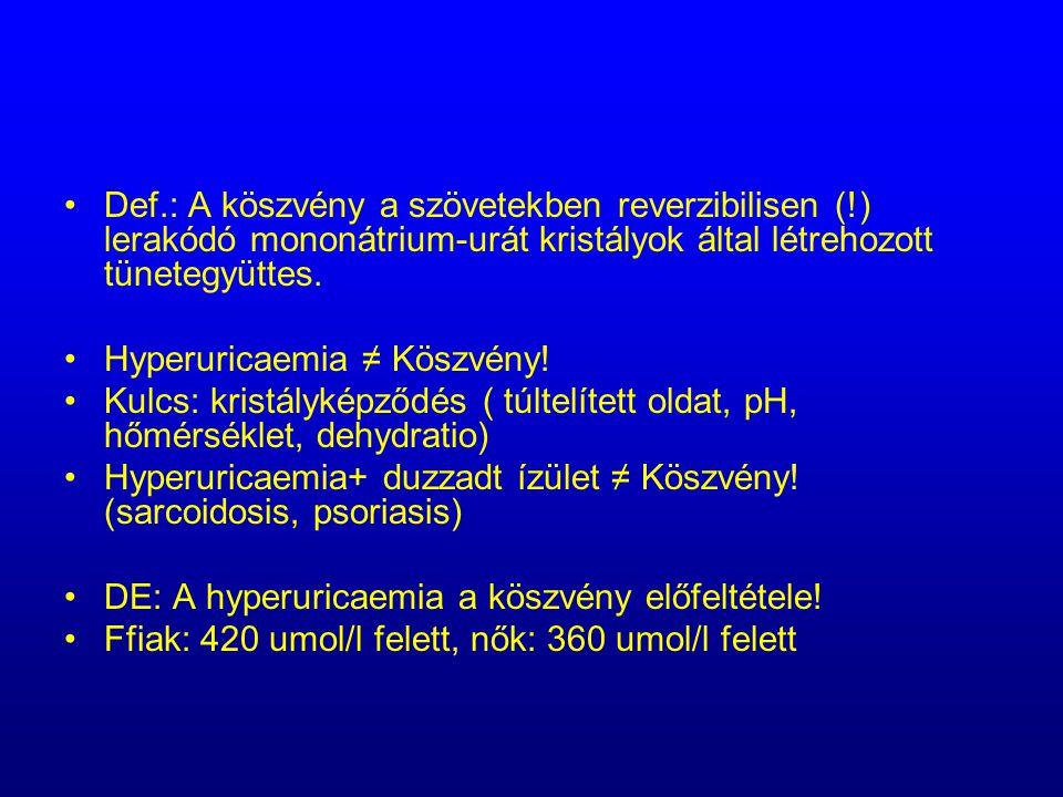 Def.: A köszvény a szövetekben reverzibilisen (!) lerakódó mononátrium-urát kristályok által létrehozott tünetegyüttes. Hyperuricaemia ≠ Köszvény! Kul