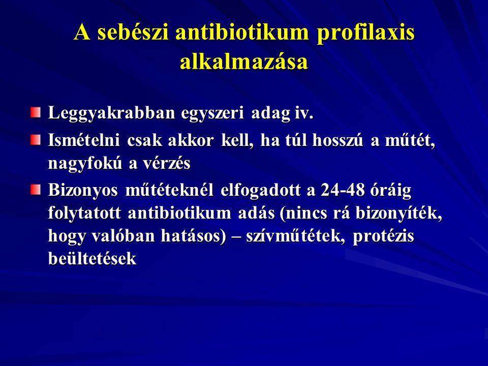 A sebészi antibiotikum profilaxis alkalmazása Leggyakrabban egyszeri adag iv. Ismételni csak akkor kell, ha túl hosszú a műtét, nagyfokú a vérzés Bizo