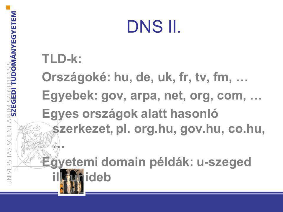 DNS II. TLD-k: Országoké: hu, de, uk, fr, tv, fm, … Egyebek: gov, arpa, net, org, com, … Egyes országok alatt hasonló szerkezet, pl. org.hu, gov.hu, c