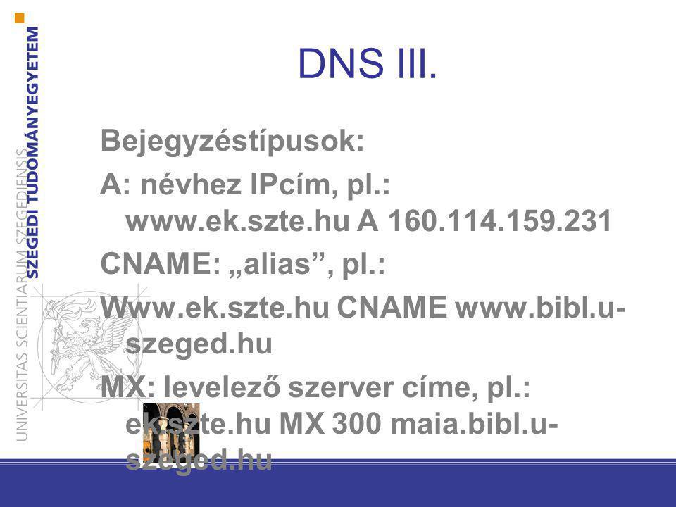 """DNS III. Bejegyzéstípusok: A: névhez IPcím, pl.: www.ek.szte.hu A 160.114.159.231 CNAME: """"alias"""", pl.: Www.ek.szte.hu CNAME www.bibl.u- szeged.hu MX:"""