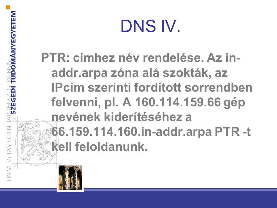 DNS IV. PTR: címhez név rendelése. Az in- addr.arpa zóna alá szokták, az IPcím szerinti fordított sorrendben felvenni, pl. A 160.114.159.66 gép nevéne