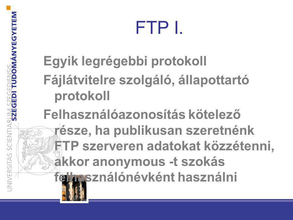 FTP I. Egyik legrégebbi protokoll Fájlátvitelre szolgáló, állapottartó protokoll Felhasználóazonosítás kötelező része, ha publikusan szeretnénk FTP sz