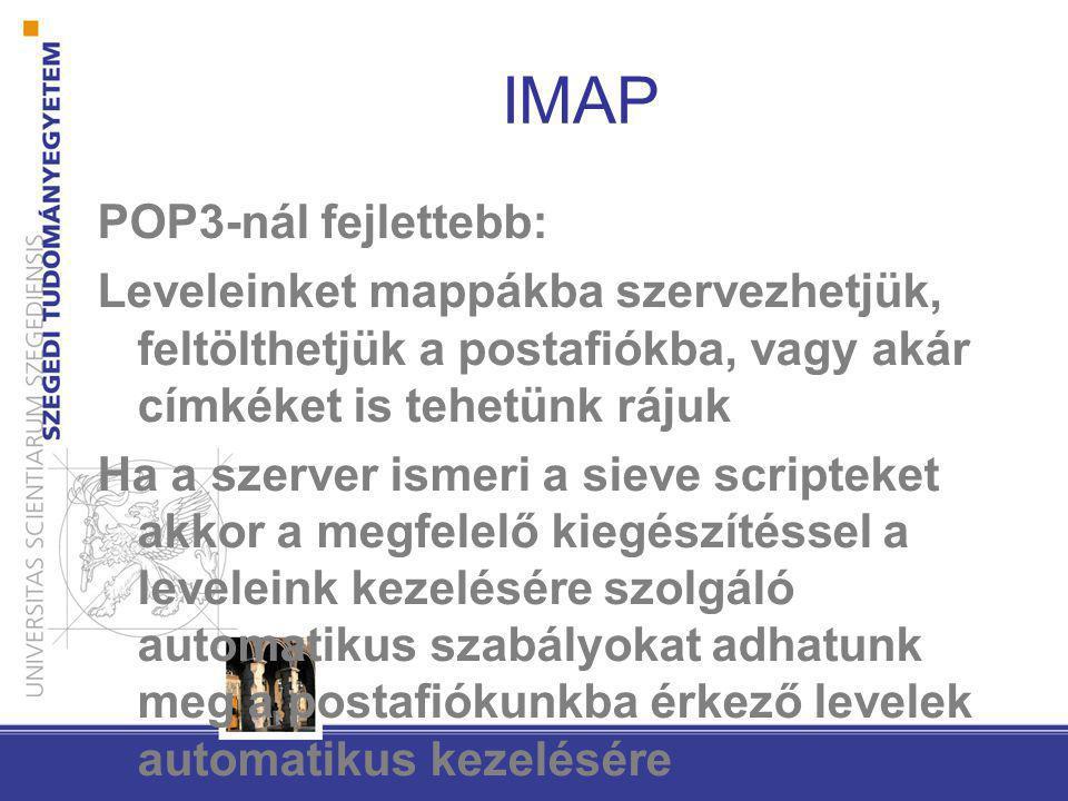 IMAP POP3-nál fejlettebb: Leveleinket mappákba szervezhetjük, feltölthetjük a postafiókba, vagy akár címkéket is tehetünk rájuk Ha a szerver ismeri a sieve scripteket akkor a megfelelő kiegészítéssel a leveleink kezelésére szolgáló automatikus szabályokat adhatunk meg a postafiókunkba érkező levelek automatikus kezelésére