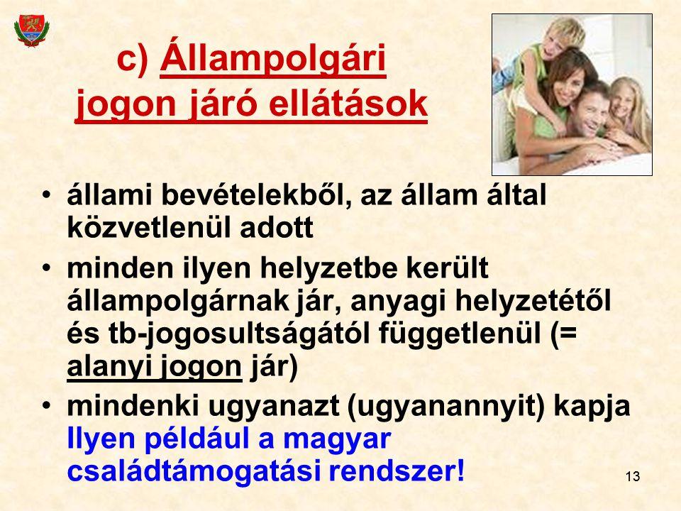 13 c) Állampolgári jogon járó ellátások állami bevételekből, az állam által közvetlenül adott minden ilyen helyzetbe került állampolgárnak jár, anyagi helyzetétől és tb-jogosultságától függetlenül (= alanyi jogon jár) mindenki ugyanazt (ugyanannyit) kapja Ilyen például a magyar családtámogatási rendszer!