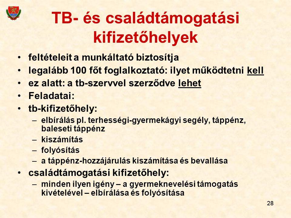 28 TB- és családtámogatási kifizetőhelyek feltételeit a munkáltató biztosítja legalább 100 főt foglalkoztató: ilyet működtetni kell ez alatt: a tb-szervvel szerződve lehet Feladatai: tb-kifizetőhely: –elbírálás pl.
