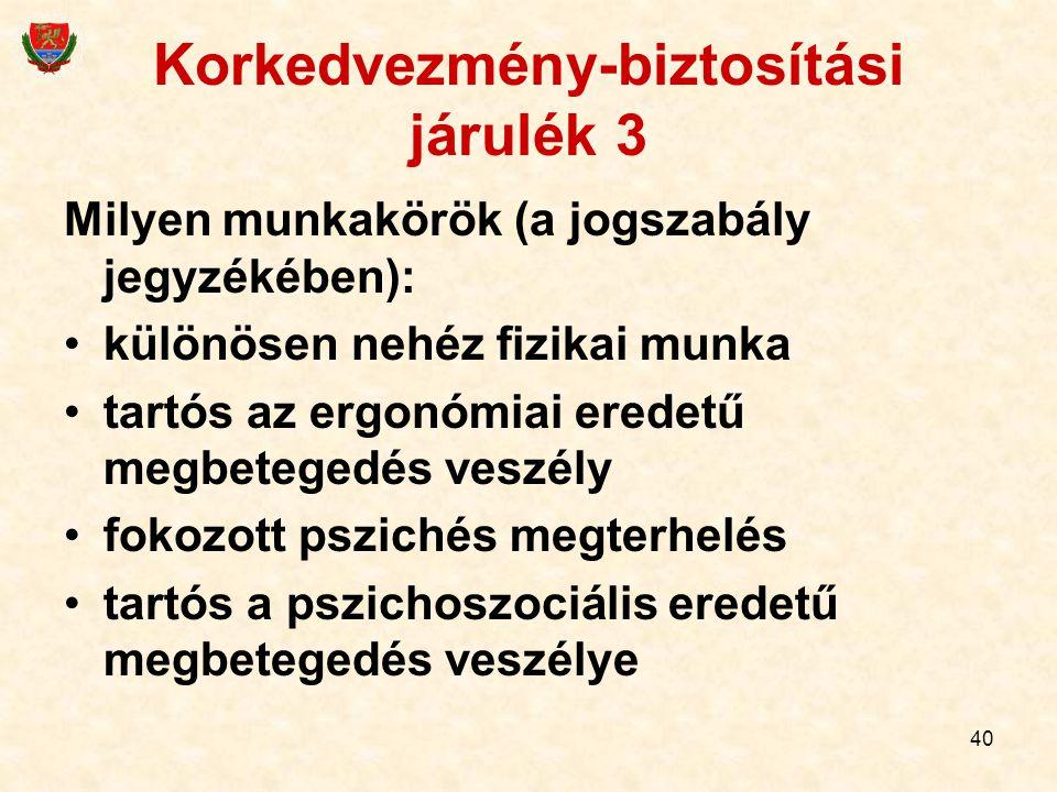40 Korkedvezmény-biztosítási járulék 3 Milyen munkakörök (a jogszabály jegyzékében): különösen nehéz fizikai munka tartós az ergonómiai eredetű megbetegedés veszély fokozott pszichés megterhelés tartós a pszichoszociális eredetű megbetegedés veszélye