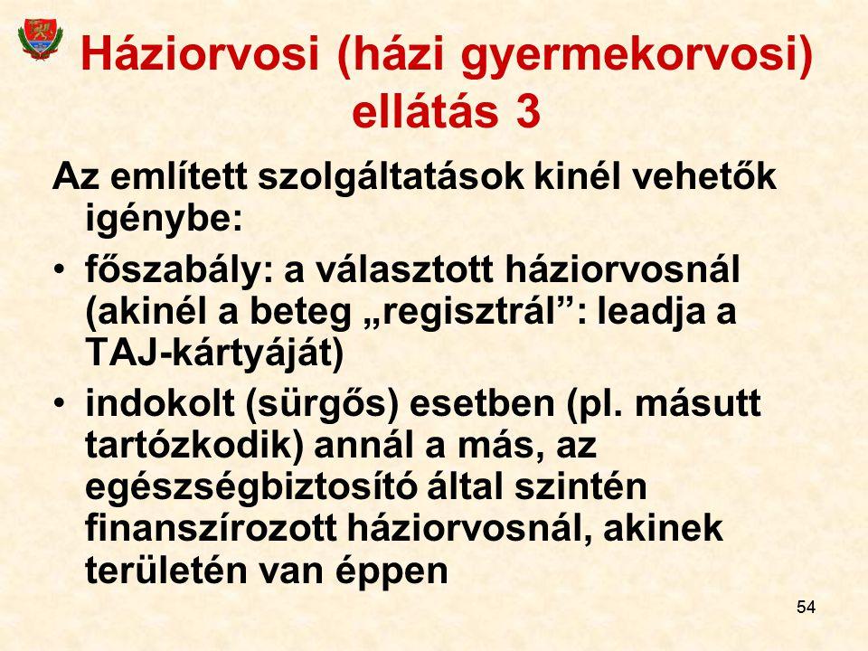 """54 Háziorvosi (házi gyermekorvosi) ellátás 3 Az említett szolgáltatások kinél vehetők igénybe: főszabály: a választott háziorvosnál (akinél a beteg """"regisztrál : leadja a TAJ-kártyáját) indokolt (sürgős) esetben (pl."""
