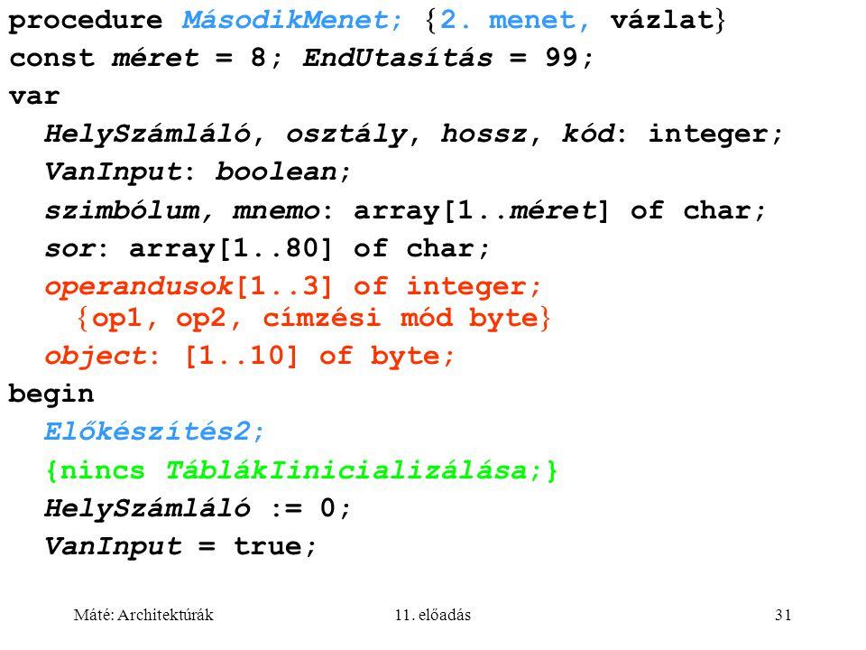 Máté: Architektúrák11. előadás31 procedure MásodikMenet;  2. menet, vázlat  const méret = 8; EndUtasítás = 99; var HelySzámláló, osztály, hossz, kód