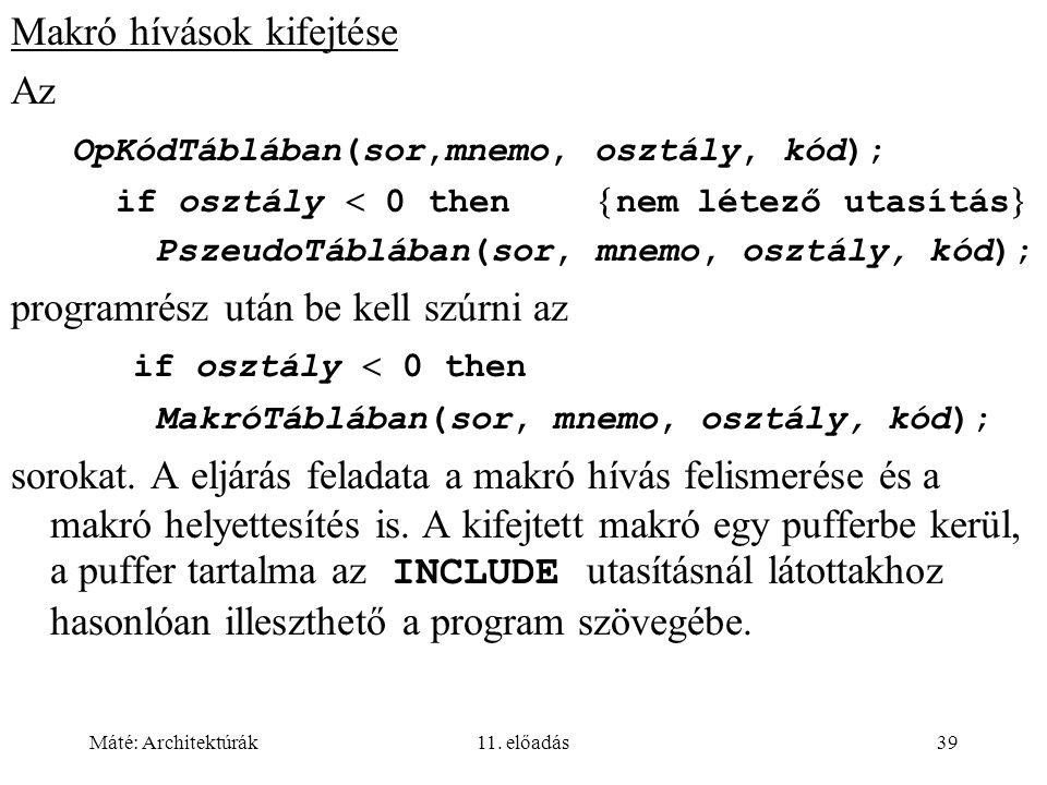 Máté: Architektúrák11. előadás39 Makró hívások kifejtése Az OpKódTáblában(sor,mnemo, osztály, kód); if osztály  0 then  nem létező utasítás  Pszeud