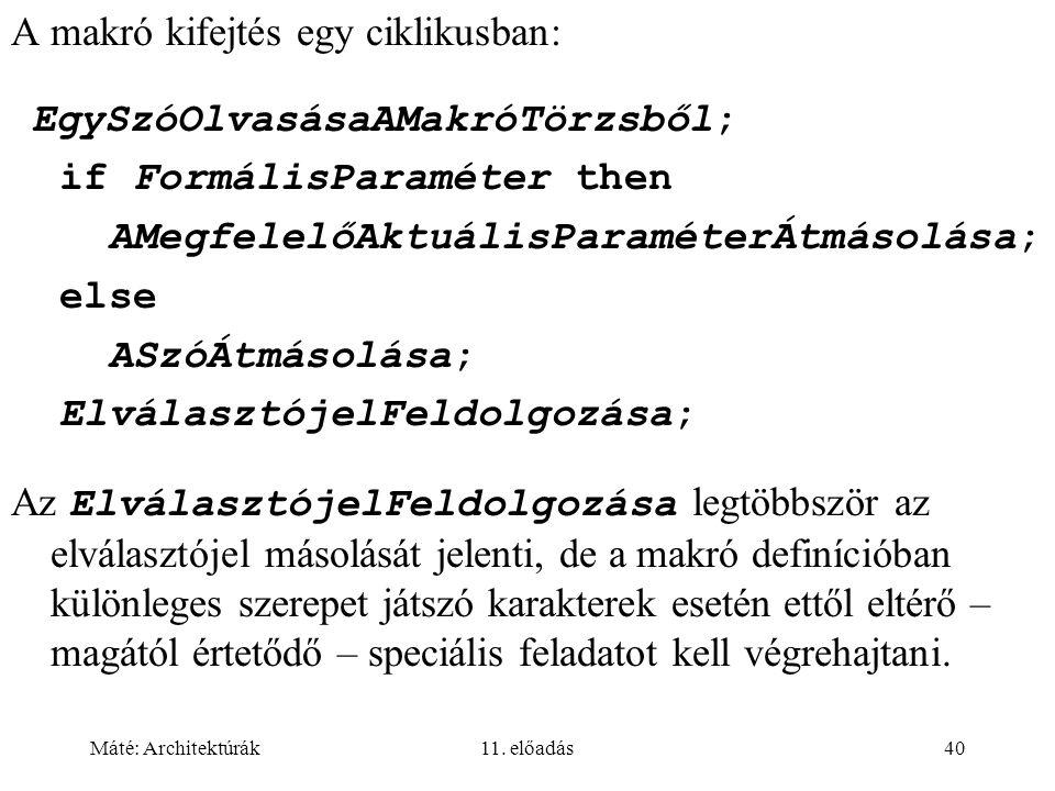 Máté: Architektúrák11. előadás40 A makró kifejtés egy ciklikusban: EgySzóOlvasásaAMakróTörzsből; if FormálisParaméter then AMegfelelőAktuálisParaméter