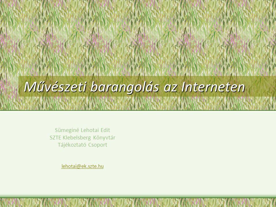 Művészeti barangolás az Interneten Sümeginé Lehotai Edit SZTE Klebelsberg Könyvtár Tájékoztató Csoport lehotai@ek.sztelehotai@ek.szte.hu
