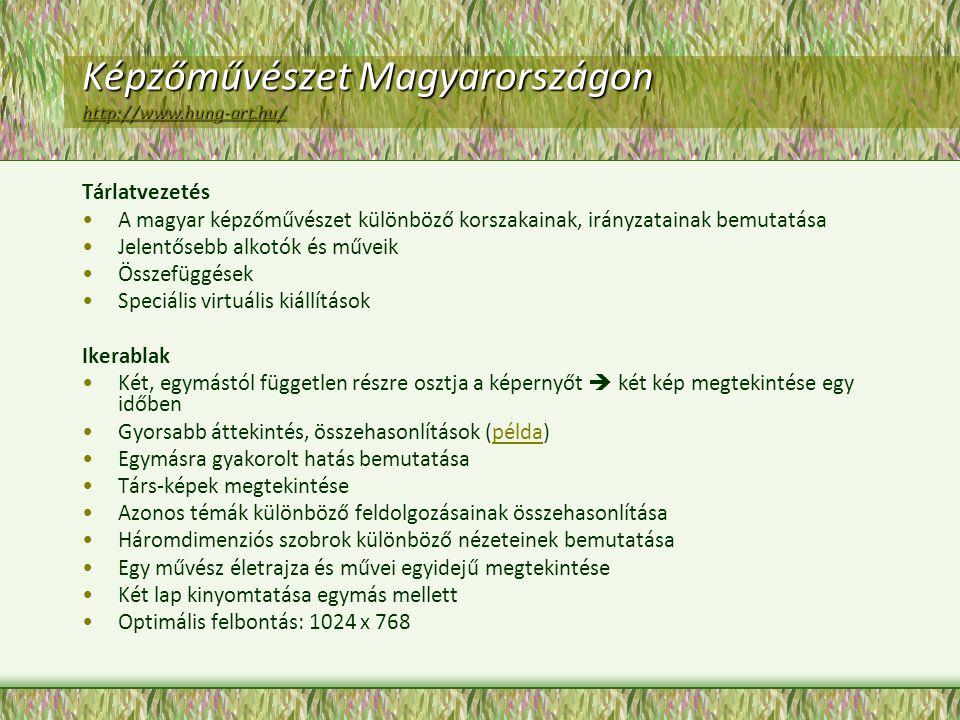 Képzőművészet Magyarországon http://www.hung-art.hu/ http://www.hung-art.hu/ Tárlatvezetés A magyar képzőművészet különböző korszakainak, irányzatainak bemutatása Jelentősebb alkotók és műveik Összefüggések Speciális virtuális kiállítások Ikerablak Két, egymástól független részre osztja a képernyőt  két kép megtekintése egy időben Gyorsabb áttekintés, összehasonlítások (példa)példa Egymásra gyakorolt hatás bemutatása Társ-képek megtekintése Azonos témák különböző feldolgozásainak összehasonlítása Háromdimenziós szobrok különböző nézeteinek bemutatása Egy művész életrajza és művei egyidejű megtekintése Két lap kinyomtatása egymás mellett Optimális felbontás: 1024 x 768