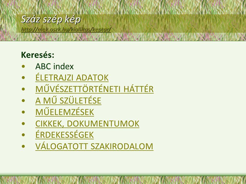 Száz szép kép http://mek.oszk.hu/kiallitas/keptar/ http://mek.oszk.hu/kiallitas/keptar/ Keresés: ABC index ÉLETRAJZI ADATOK MŰVÉSZETTÖRTÉNETI HÁTTÉR A