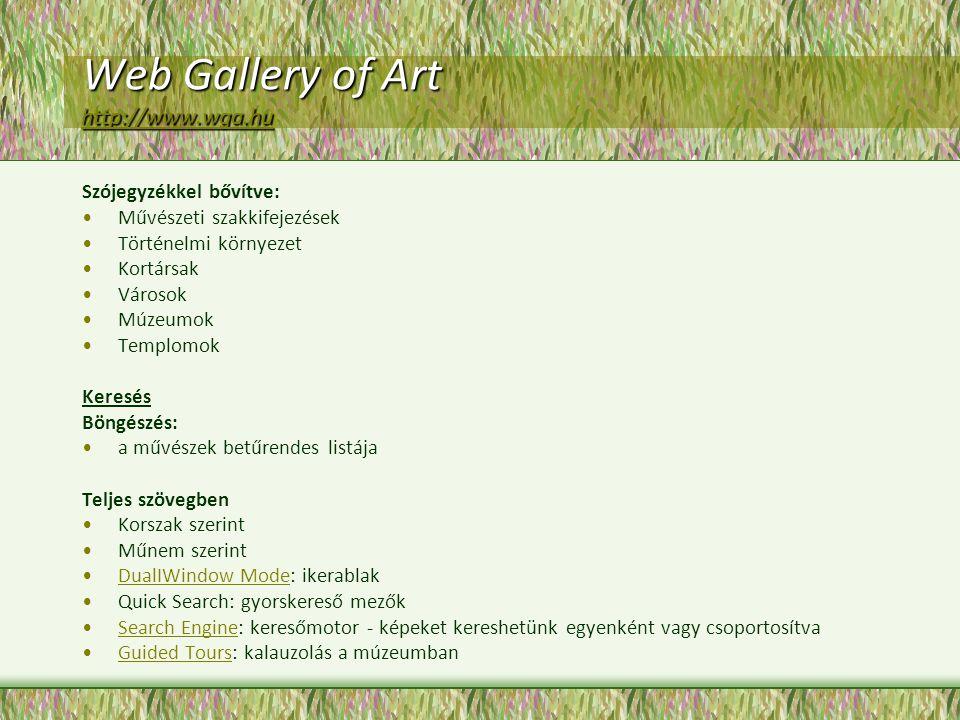 Web Gallery of Art http://www.wga.hu http://www.wga.hu Szójegyzékkel bővítve: Művészeti szakkifejezések Történelmi környezet Kortársak Városok Múzeumok Templomok Keresés Böngészés: a művészek betűrendes listája Teljes szövegben Korszak szerint Műnem szerint DualIWindow Mode: ikerablakDualIWindow Mode Quick Search: gyorskereső mezők Search Engine: keresőmotor - képeket kereshetünk egyenként vagy csoportosítvaSearch Engine Guided Tours: kalauzolás a múzeumbanGuided Tours