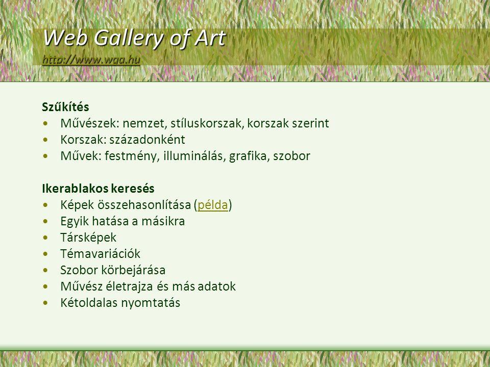 Web Gallery of Art http://www.wga.hu http://www.wga.hu Szűkítés Művészek: nemzet, stíluskorszak, korszak szerint Korszak: századonként Művek: festmény, illuminálás, grafika, szobor Ikerablakos keresés Képek összehasonlítása (példa)példa Egyik hatása a másikra Társképek Témavariációk Szobor körbejárása Művész életrajza és más adatok Kétoldalas nyomtatás