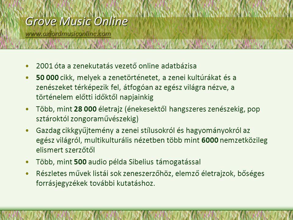 Grove Music Online www.oxfordmusiconline.com www.oxfordmusiconline.com 2001 óta a zenekutatás vezető online adatbázisa 50 000 cikk, melyek a zenetörténetet, a zenei kultúrákat és a zenészeket térképezik fel, átfogóan az egész világra nézve, a történelem előtti időktől napjainkig Több, mint 28 000 életrajz (énekesektől hangszeres zenészekig, pop sztároktól zongoraművészekig) Gazdag cikkgyűjtemény a zenei stílusokról és hagyományokról az egész világról, multikulturális nézetben több mint 6000 nemzetközileg elismert szerzőtől Több, mint 500 audio példa Sibelius támogatással Részletes művek listái sok zeneszerzőhöz, elemző életrajzok, bőséges forrásjegyzékek további kutatáshoz.