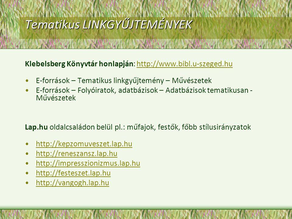 Tematikus LINKGYŰJTEMÉNYEK Klebelsberg Könyvtár honlapján: http://www.bibl.u-szeged.huhttp://www.bibl.u-szeged.hu E-források – Tematikus linkgyűjtemény – Művészetek E-források – Folyóiratok, adatbázisok – Adatbázisok tematikusan - Művészetek Lap.hu oldalcsaládon belül pl.: műfajok, festők, főbb stílusirányzatok http://kepzomuveszet.lap.hu http://reneszansz.lap.hu http://impresszionizmus.lap.hu http://festeszet.lap.hu http://vangogh.lap.hu