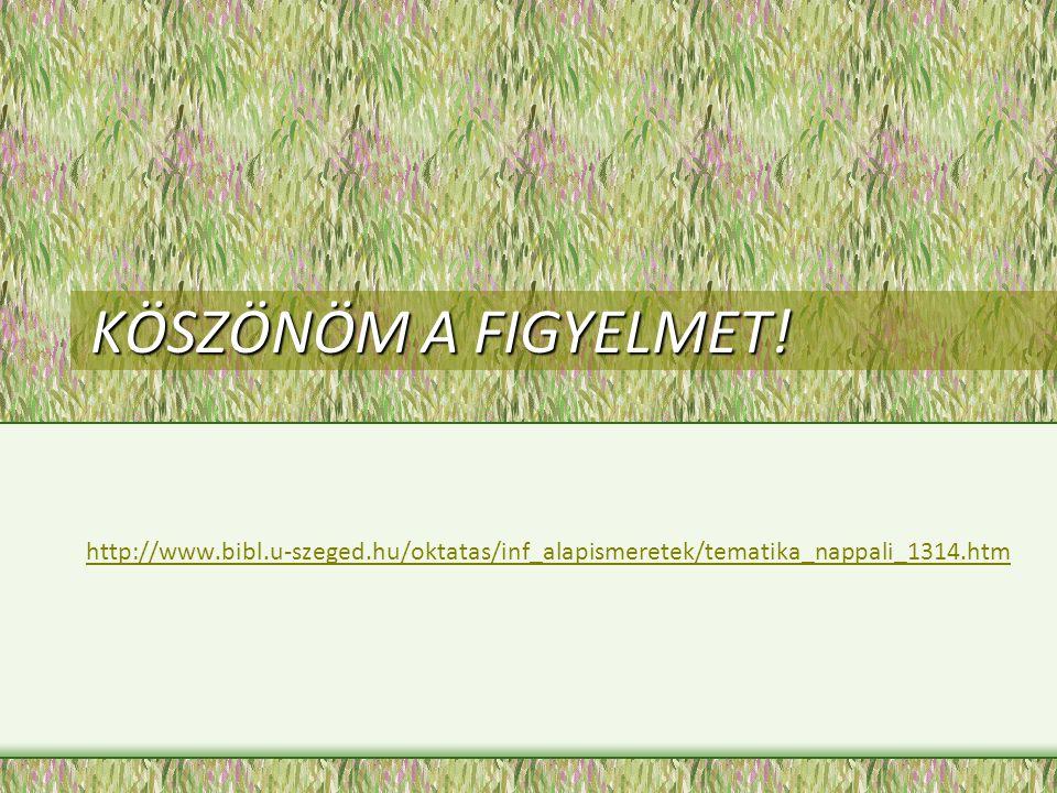 KÖSZÖNÖM A FIGYELMET! http://www.bibl.u-szeged.hu/oktatas/inf_alapismeretek/tematika_nappali_1314.htm