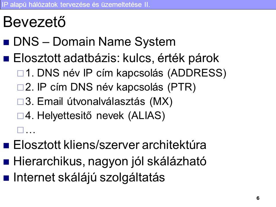 IP alapú hálózatok tervezése és üzemeltetése II. 6 Bevezető DNS – Domain Name System Elosztott adatbázis: kulcs, érték párok  1. DNS név IP cím kapcs