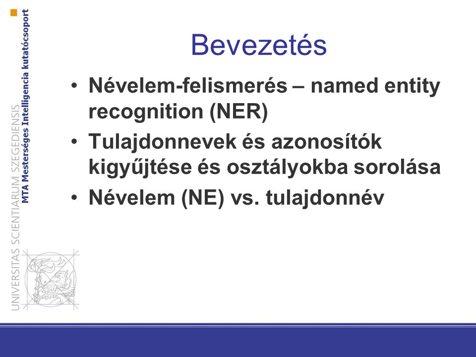 Bevezetés Névelem-felismerés – named entity recognition (NER) Tulajdonnevek és azonosítók kigyűjtése és osztályokba sorolása Névelem (NE) vs.