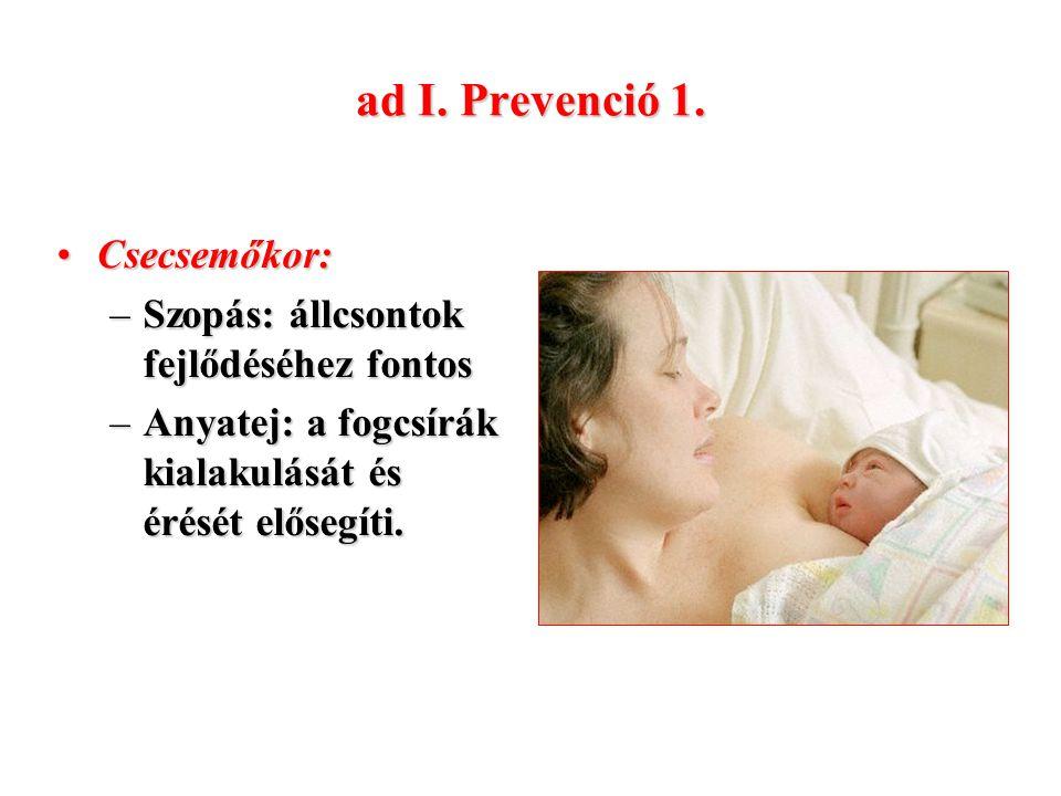 ad I. Prevenció 1. Csecsemőkor:Csecsemőkor: –Szopás: állcsontok fejlődéséhez fontos –Anyatej: a fogcsírák kialakulását és érését elősegíti.