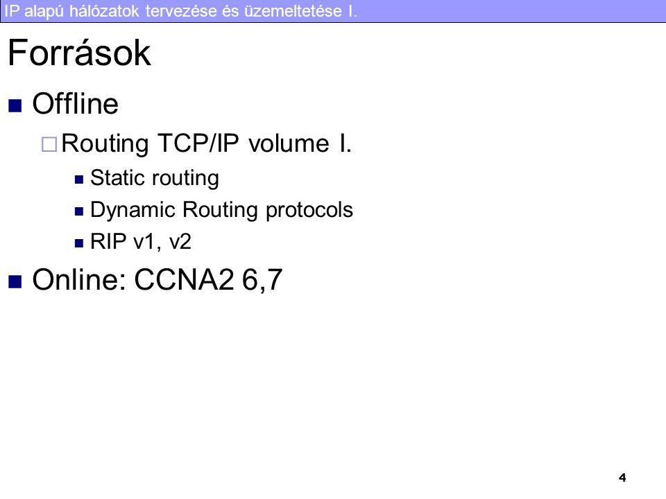 IP alapú hálózatok tervezése és üzemeltetése I. 4 Források Offline  Routing TCP/IP volume I. Static routing Dynamic Routing protocols RIP v1, v2 Onli