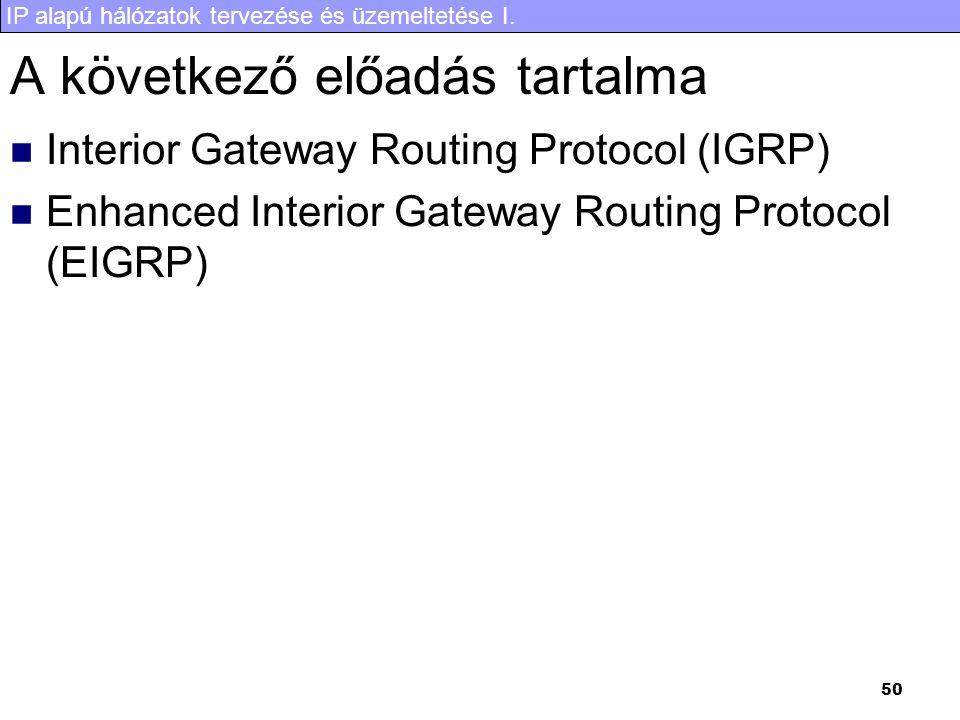 IP alapú hálózatok tervezése és üzemeltetése I. 50 A következő előadás tartalma Interior Gateway Routing Protocol (IGRP) Enhanced Interior Gateway Rou