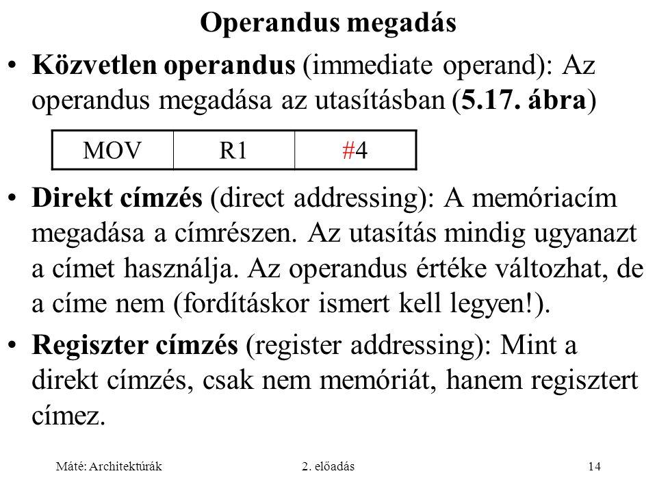 Máté: Architektúrák2. előadás14 Operandus megadás Közvetlen operandus (immediate operand): Az operandus megadása az utasításban (5.17. ábra) Direkt cí