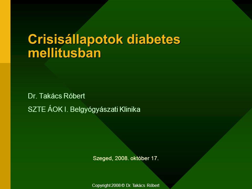 Crisisállapotok diabetes mellitusban Dr. Takács Róbert SZTE ÁOK I. Belgyógyászati Klinika Copyright 2008 © Dr. Takács Róbert Szeged, 2008. október 17.