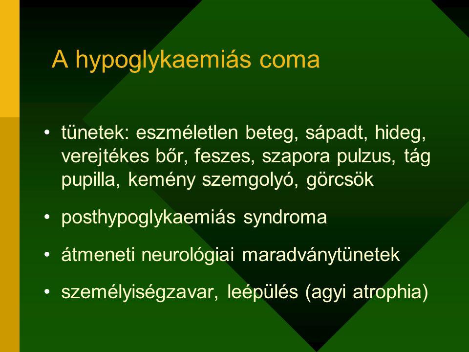 A hypoglykaemiás coma tünetek: eszméletlen beteg, sápadt, hideg, verejtékes bőr, feszes, szapora pulzus, tág pupilla, kemény szemgolyó, görcsök posthy