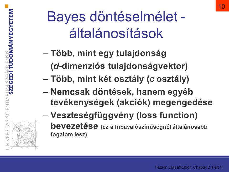 Pattern Classification, Chapter 2 (Part 1) 10 Bayes döntéselmélet - általánosítások –Több, mint egy tulajdonság (d-dimenziós tulajdonságvektor) –Több, mint két osztály (c osztály) –Nemcsak döntések, hanem egyéb tevékenységek (akciók) megengedése –Veszteségfüggvény (loss function) bevezetése (ez a hibavalószínűségnél általánosabb fogalom lesz)