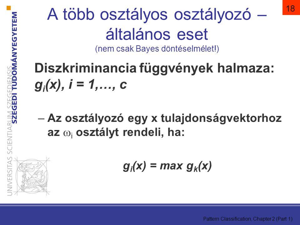 Pattern Classification, Chapter 2 (Part 1) 18 A több osztályos osztályozó – általános eset (nem csak Bayes döntéselmélet!) Diszkriminancia függvények halmaza: g i (x), i = 1,…, c –Az osztályozó egy x tulajdonságvektorhoz az  i osztályt rendeli, ha: g i (x) = max g k (x)