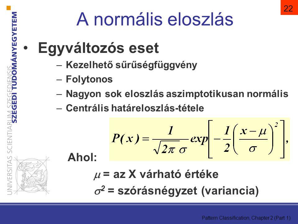 Pattern Classification, Chapter 2 (Part 1) 22 A normális eloszlás Egyváltozós eset –Kezelhető sűrűségfüggvény –Folytonos –Nagyon sok eloszlás aszimptotikusan normális –Centrális határeloszlás-tétele Ahol:  = az X várható értéke  2 = szórásnégyzet (variancia)
