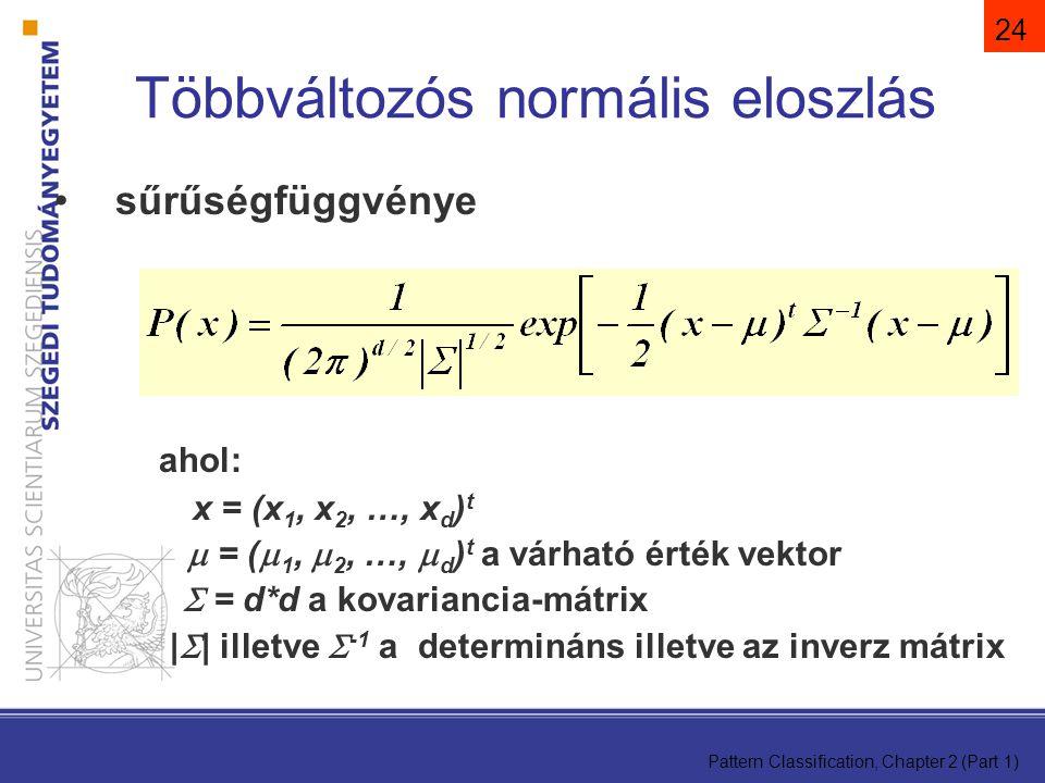 Pattern Classification, Chapter 2 (Part 1) 24 sűrűségfüggvénye ahol: x = (x 1, x 2, …, x d ) t  = (  1,  2, …,  d ) t a várható érték vektor  = d*d a kovariancia-mátrix |  | illetve  -1 a determináns illetve az inverz mátrix Többváltozós normális eloszlás