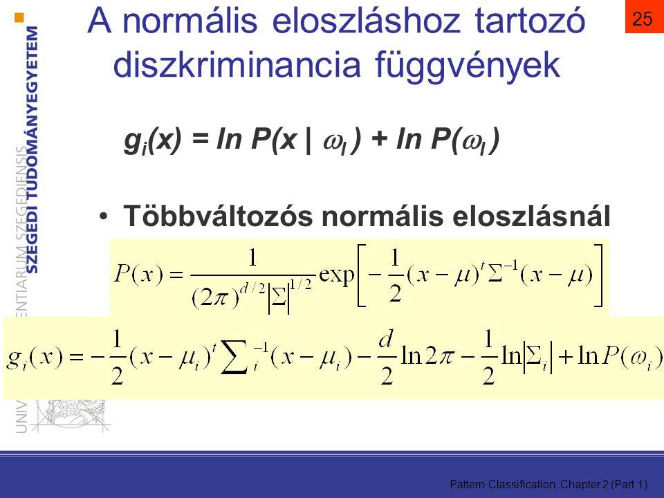 Pattern Classification, Chapter 2 (Part 1) 25 A normális eloszláshoz tartozó diszkriminancia függvények g i (x) = ln P(x |  I ) + ln P(  I ) Többváltozós normális eloszlásnál