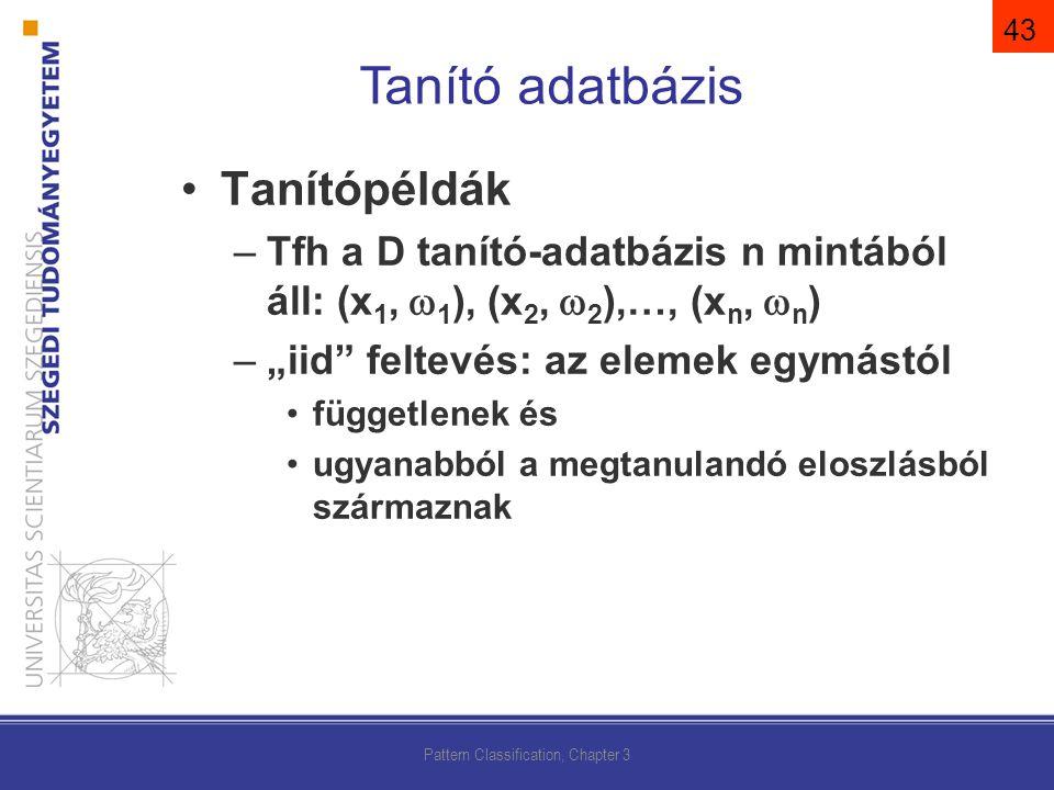 """Tanítópéldák –Tfh a D tanító-adatbázis n mintából áll: (x 1,  1 ), (x 2,  2 ),…, (x n,  n ) –""""iid feltevés: az elemek egymástól függetlenek és ugyanabból a megtanulandó eloszlásból származnak Pattern Classification, Chapter 3 Tanító adatbázis 43"""