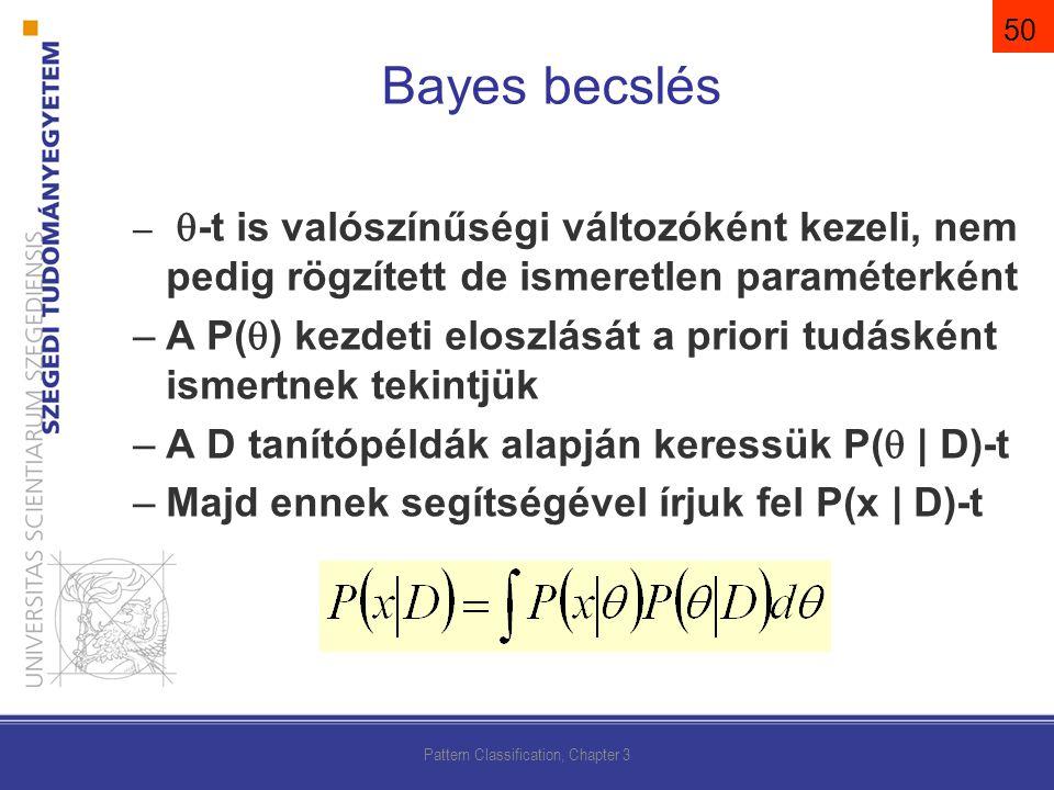 –  -t is valószínűségi változóként kezeli, nem pedig rögzített de ismeretlen paraméterként –A P(  ) kezdeti eloszlását a priori tudásként ismertnek tekintjük –A D tanítópéldák alapján keressük P(  | D)-t –Majd ennek segítségével írjuk fel P(x | D)-t Pattern Classification, Chapter 3 Bayes becslés 50