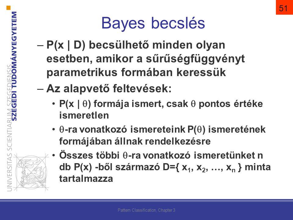 –P(x | D) becsülhető minden olyan esetben, amikor a sűrűségfüggvényt parametrikus formában keressük –Az alapvető feltevések: P(x |  ) formája ismert, csak  pontos értéke ismeretlen  -ra vonatkozó ismereteink P(  ) ismeretének formájában állnak rendelkezésre Összes többi  -ra vonatkozó ismeretünket n db P(x) -ből származó D={ x 1, x 2, …, x n } minta tartalmazza Pattern Classification, Chapter 3 Bayes becslés 51