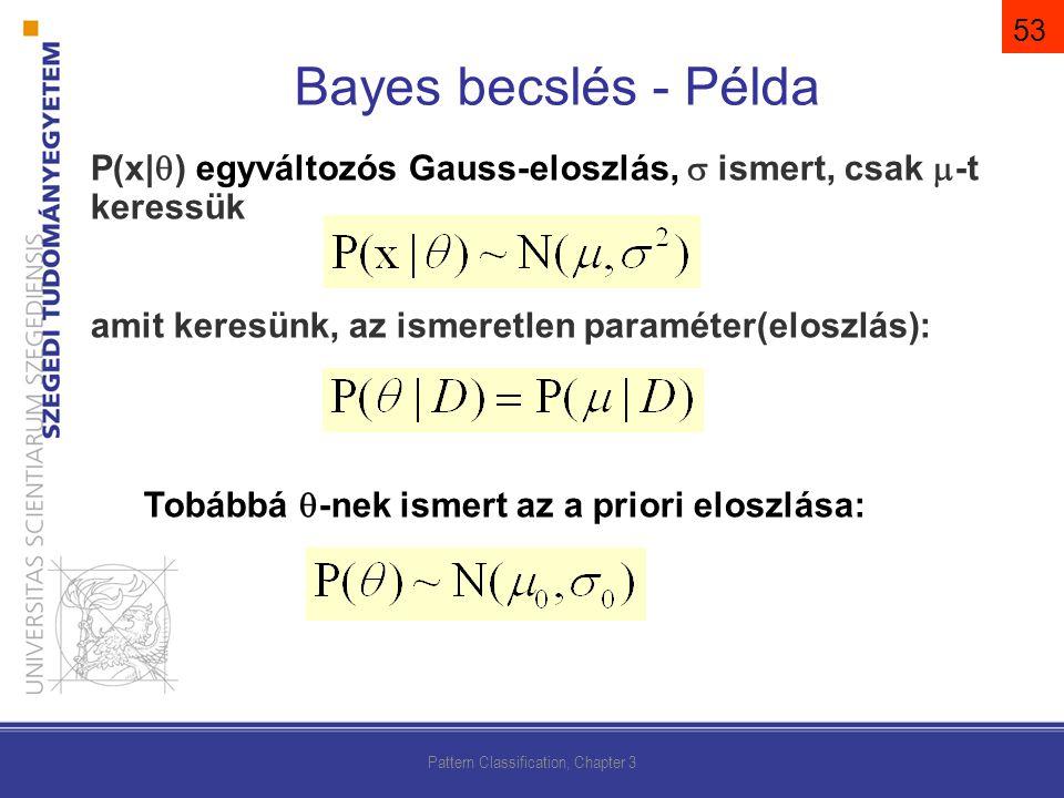 P(x|  ) egyváltozós Gauss-eloszlás,  ismert, csak  -t keressük amit keresünk, az ismeretlen paraméter(eloszlás): Tobábbá  -nek ismert az a priori eloszlása: Pattern Classification, Chapter 3 Bayes becslés - Példa 53