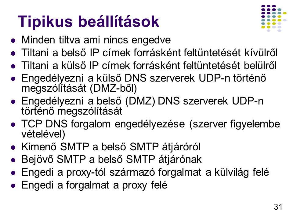 31 Tipikus beállítások Minden tiltva ami nincs engedve Tiltani a belső IP címek forrásként feltüntetését kívülről Tiltani a külső IP címek forrásként feltüntetését belülről Engedélyezni a külső DNS szerverek UDP-n történő megszólítását (DMZ-ből) Engedélyezni a belső (DMZ) DNS szerverek UDP-n történő megszólítását TCP DNS forgalom engedélyezése (szerver figyelembe vételével) Kimenő SMTP a belső SMTP átjáróról Bejövő SMTP a belső SMTP átjárónak Engedi a proxy-tól származó forgalmat a külvilág felé Engedi a forgalmat a proxy felé
