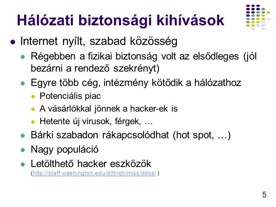 5 Hálózati biztonsági kihívások Internet nyílt, szabad közösség Régebben a fizikai biztonság volt az elsődleges (jól bezárni a rendező szekrényt) Egyre több cég, intézmény kötődik a hálózathoz Potenciális piac A vásárlókkal jönnek a hacker-ek is Hetente új virusok, férgek, … Bárki szabadon rákapcsolódhat (hot spot, …) Nagy populáció Letölthető hacker eszközök (http://staff.washington.edu/dittrich/misc/ddos/ )http://staff.washington.edu/dittrich/misc/ddos/