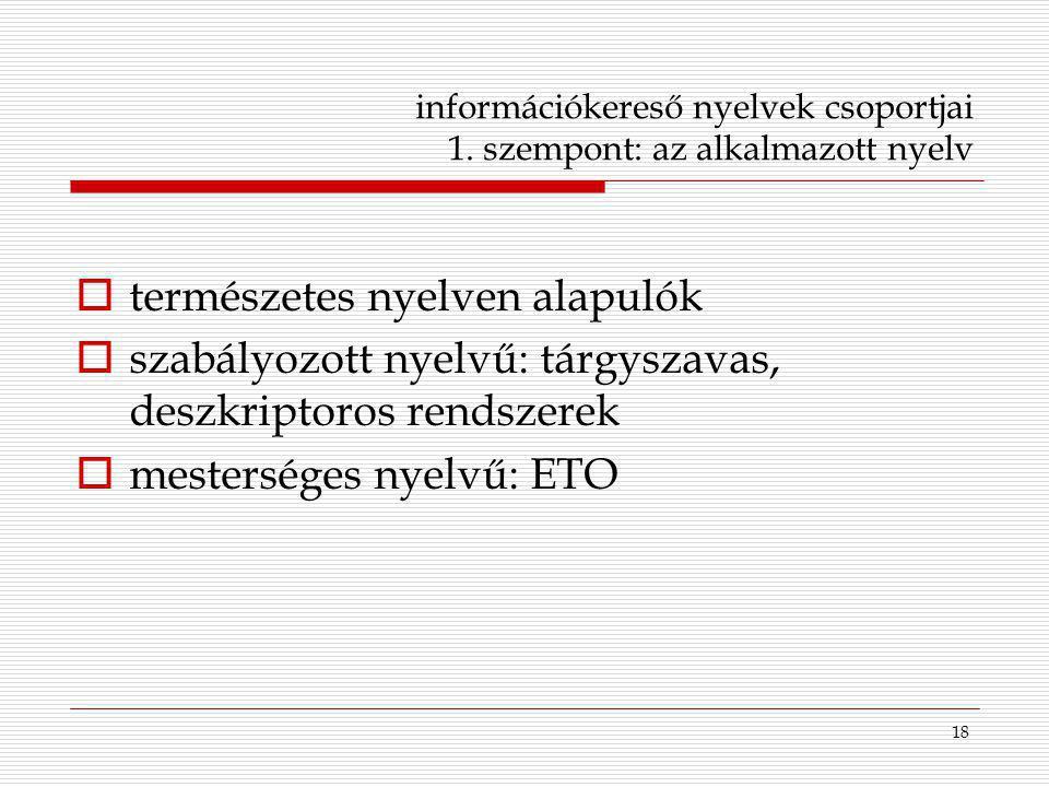 18 információkereső nyelvek csoportjai 1. szempont: az alkalmazott nyelv  természetes nyelven alapulók  szabályozott nyelvű: tárgyszavas, deszkripto