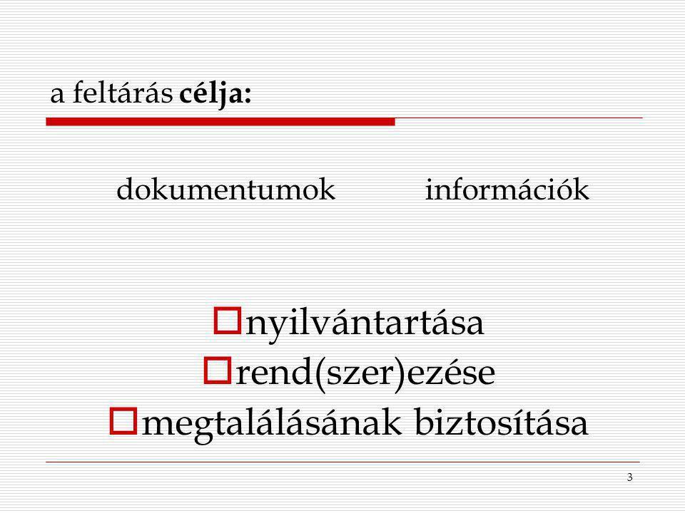 3 a feltárás célja:  nyilvántartása  rend(szer)ezése  megtalálásának biztosítása dokumentumok információk