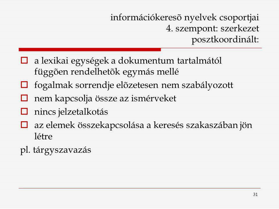 31 információkeresõ nyelvek csoportjai 4. szempont: szerkezet posztkoordinált:  a lexikai egységek a dokumentum tartalmától függõen rendelhetõk egymá